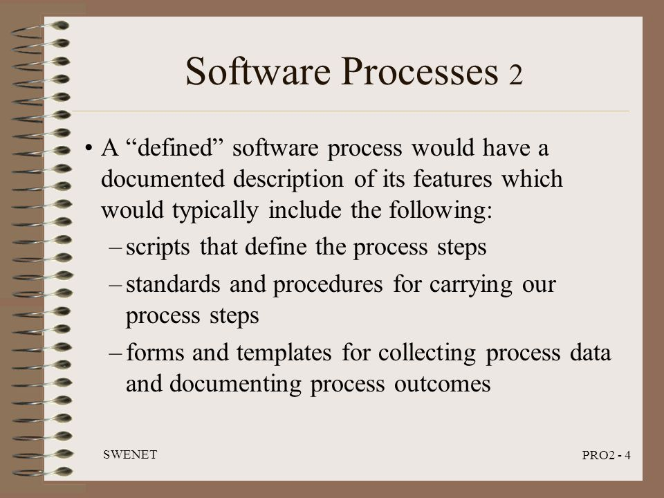 "SWENET PRO2 - 4 Software Processes 2 A ""defined"" software process would have a documented description of its features which would typically include th"