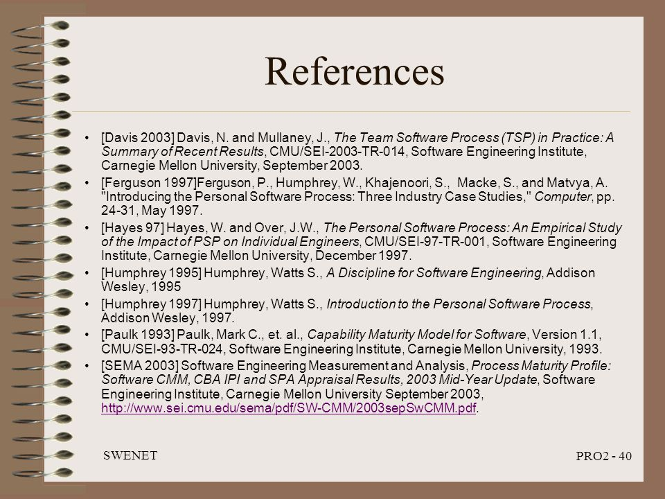 SWENET PRO2 - 40 References [Davis 2003] Davis, N. and Mullaney, J., The Team Software Process (TSP) in Practice: A Summary of Recent Results, CMU/SEI