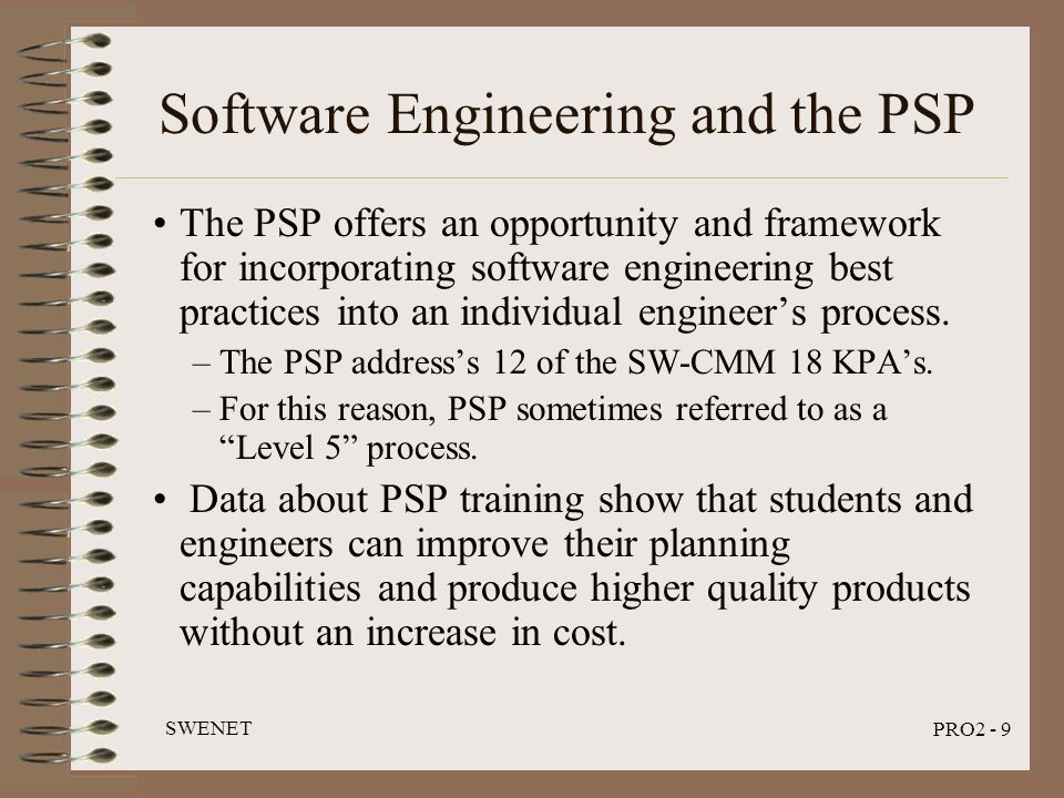 SWENET PRO2 - 9 Software Engineering and the PSP The PSP offers an opportunity and framework for incorporating software engineering best practices int