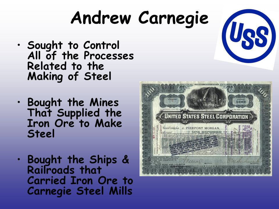 Andrew Carnegie Sought to Control All of the Processes Related to the Making of Steel Bought the Mines That Supplied the Iron Ore to Make Steel Bought