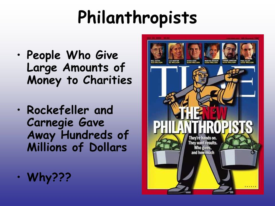 Philanthropists People Who Give Large Amounts of Money to Charities Rockefeller and Carnegie Gave Away Hundreds of Millions of Dollars Why???