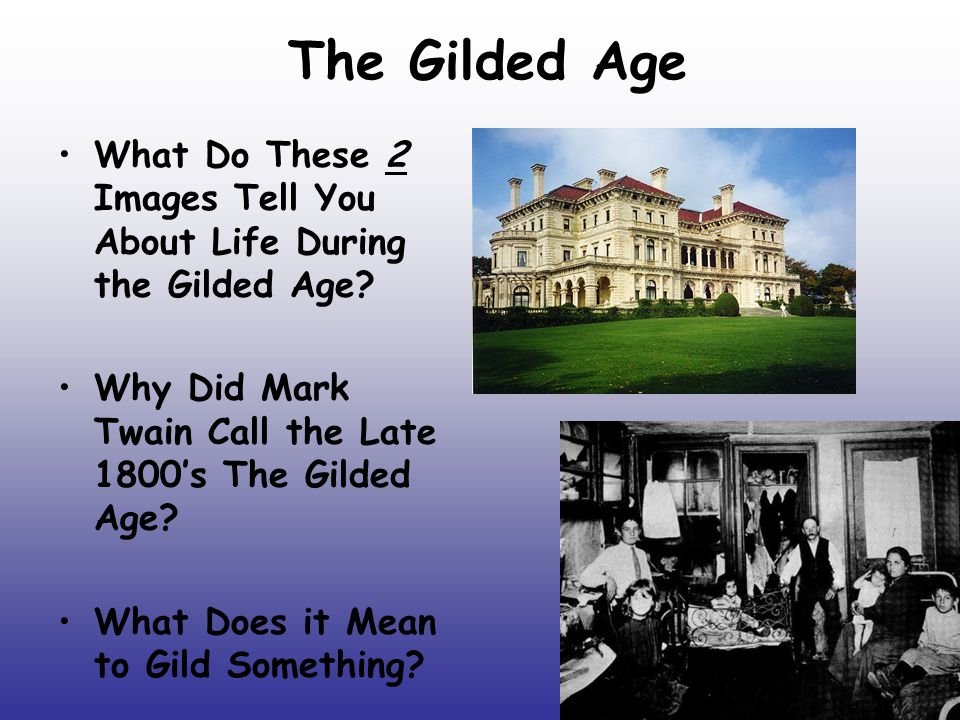 The Gilded Age What Do These 2 Images Tell You About Life During the Gilded Age? Why Did Mark Twain Call the Late 1800's The Gilded Age? What Does it