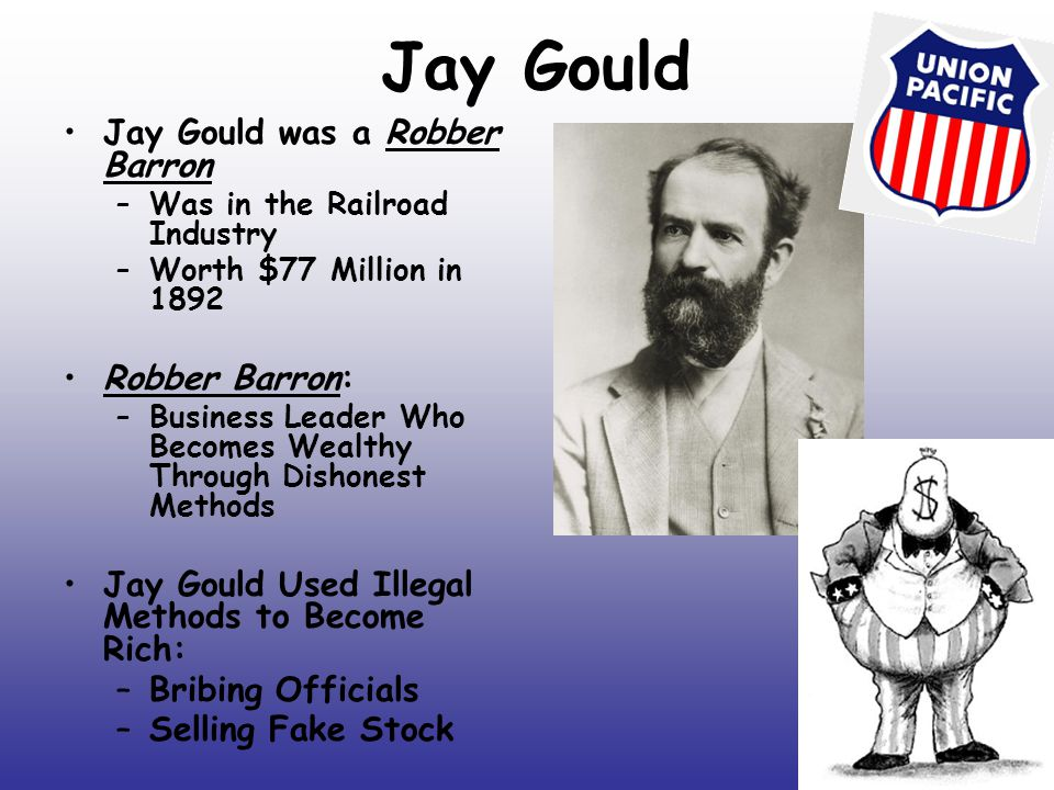Jay Gould Jay Gould was a Robber Barron –Was in the Railroad Industry –Worth $77 Million in 1892 Robber Barron: –Business Leader Who Becomes Wealthy T