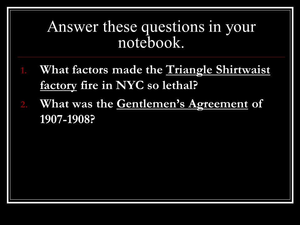 Answer these questions in your notebook. 1. What factors made the Triangle Shirtwaist factory fire in NYC so lethal? 2. What was the Gentlemen's Agree