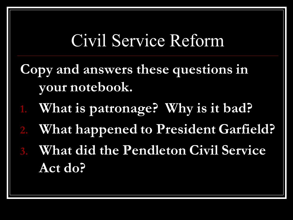 Civil Service Reform Copy and answers these questions in your notebook. 1. What is patronage? Why is it bad? 2. What happened to President Garfield? 3
