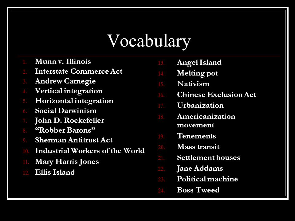 Vocabulary 1. Munn v. Illinois 2. Interstate Commerce Act 3. Andrew Carnegie 4. Vertical integration 5. Horizontal integration 6. Social Darwinism 7.