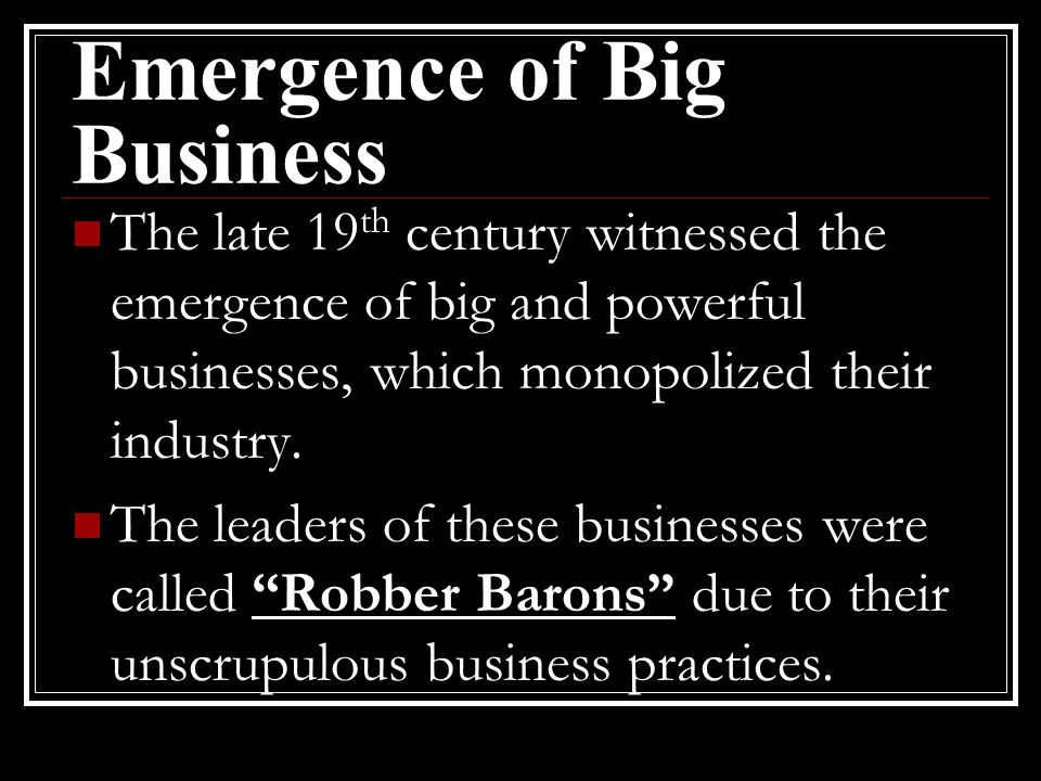Emergence of Big Business The late 19 th century witnessed the emergence of big and powerful businesses, which monopolized their industry. The leaders