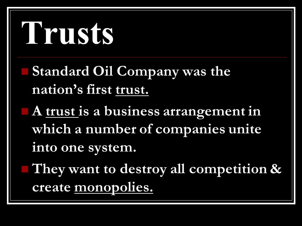 Trusts Standard Oil Company was the nation's first trust. A trust is a business arrangement in which a number of companies unite into one system. They