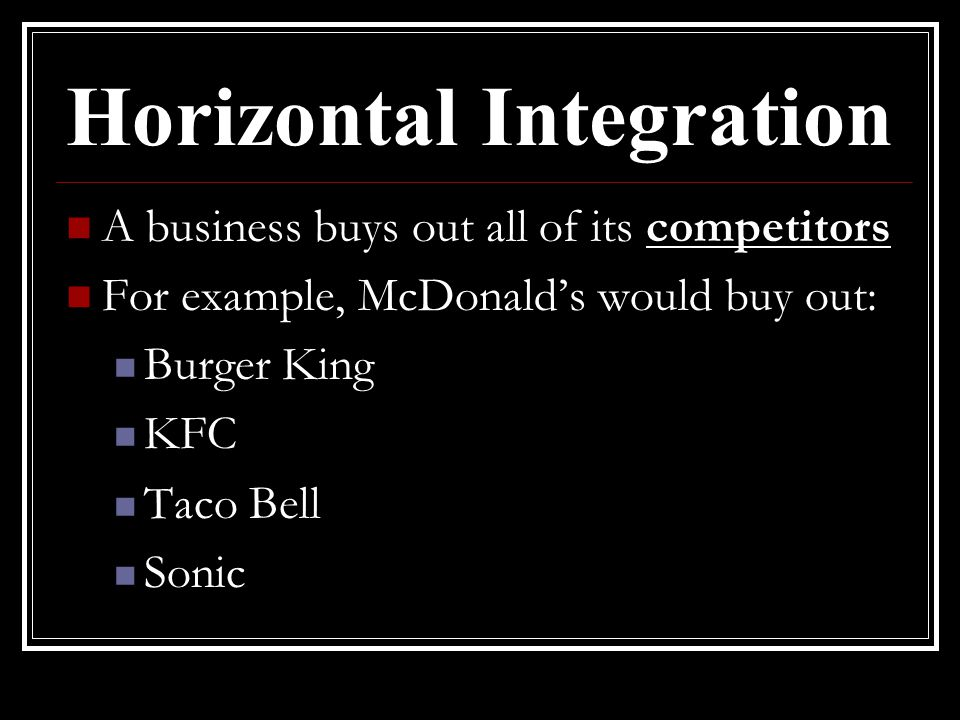 Horizontal Integration A business buys out all of its competitors For example, McDonald's would buy out: Burger King KFC Taco Bell Sonic