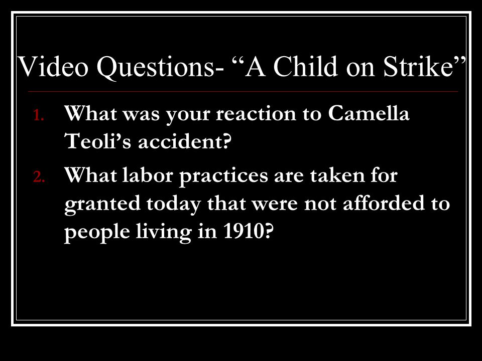 "Video Questions- ""A Child on Strike"" 1. What was your reaction to Camella Teoli's accident? 2. What labor practices are taken for granted today that w"