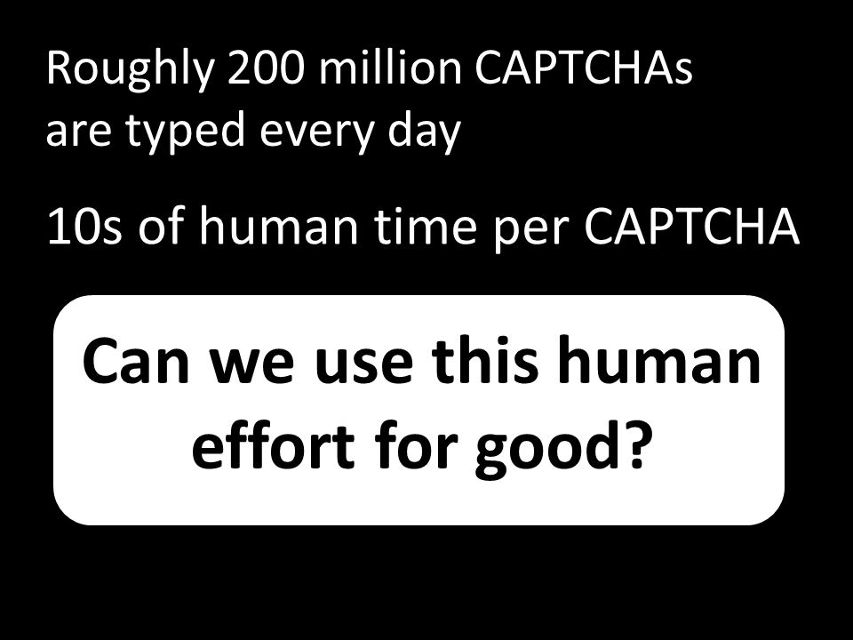 Can we use this human effort for good? Roughly 200 million CAPTCHAs are typed every day 10s of human time per CAPTCHA