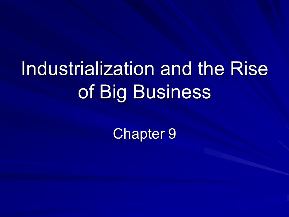 Industrialization and the Rise of Big Business Chapter 9
