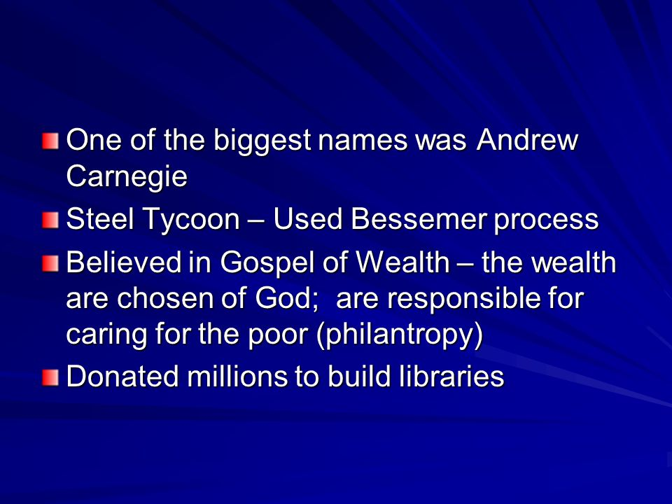 One of the biggest names was Andrew Carnegie Steel Tycoon – Used Bessemer process Believed in Gospel of Wealth – the wealth are chosen of God; are res