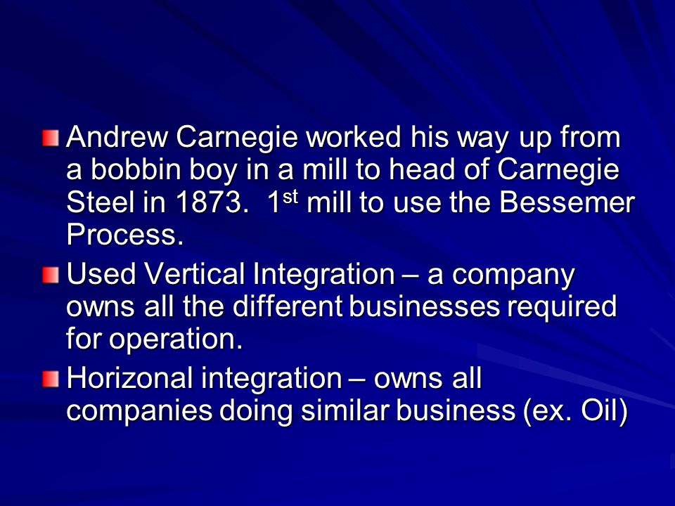 Andrew Carnegie worked his way up from a bobbin boy in a mill to head of Carnegie Steel in 1873. 1 st mill to use the Bessemer Process. Used Vertical