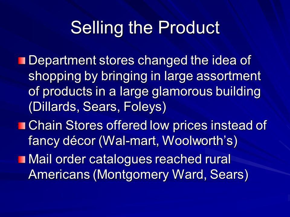 Selling the Product Department stores changed the idea of shopping by bringing in large assortment of products in a large glamorous building (Dillards, Sears, Foleys) Chain Stores offered low prices instead of fancy décor (Wal-mart, Woolworth's) Mail order catalogues reached rural Americans (Montgomery Ward, Sears)