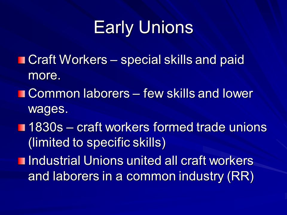 Early Unions Craft Workers – special skills and paid more. Common laborers – few skills and lower wages. 1830s – craft workers formed trade unions (li