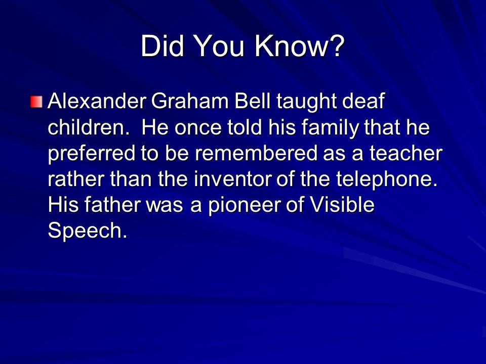 Did You Know. Alexander Graham Bell taught deaf children.
