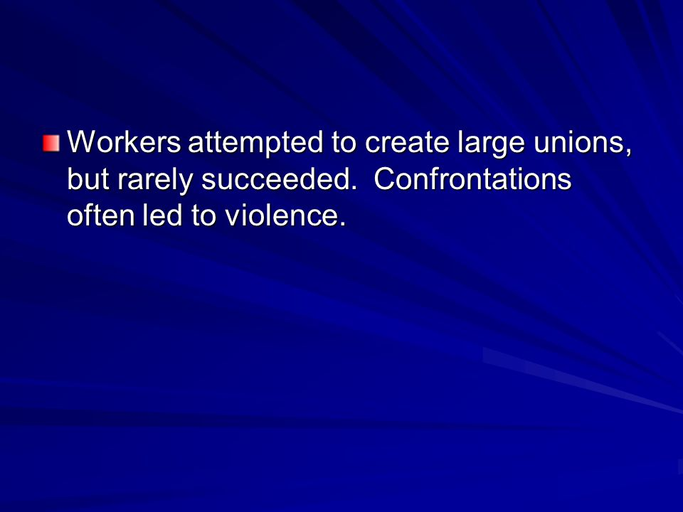 Workers attempted to create large unions, but rarely succeeded. Confrontations often led to violence.