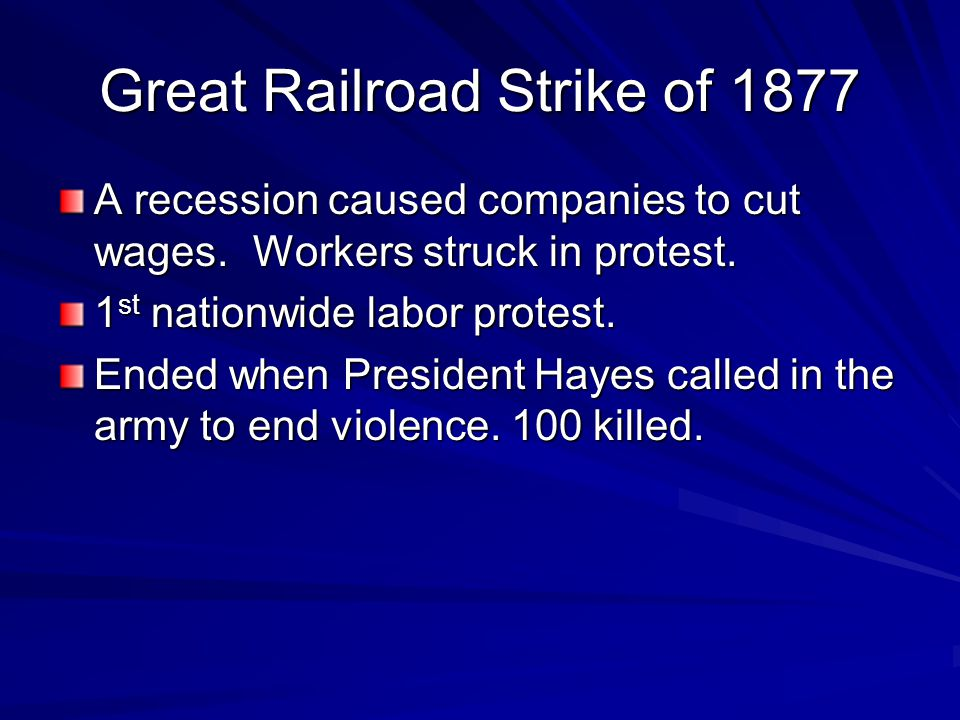 Great Railroad Strike of 1877 A recession caused companies to cut wages. Workers struck in protest. 1 st nationwide labor protest. Ended when Presiden