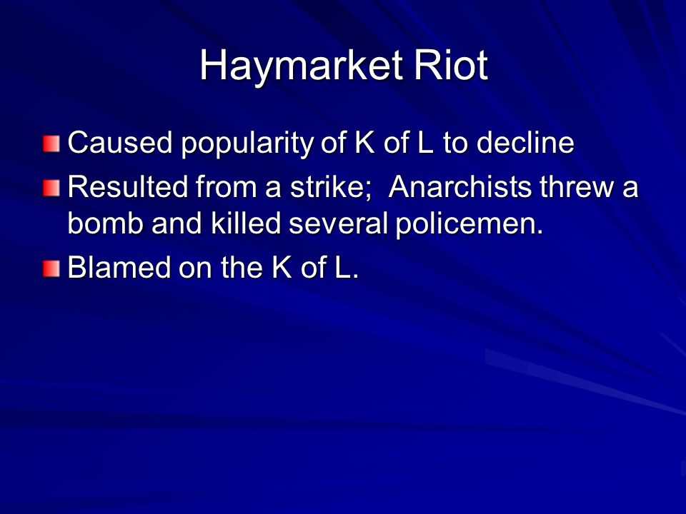 Haymarket Riot Caused popularity of K of L to decline Resulted from a strike; Anarchists threw a bomb and killed several policemen. Blamed on the K of