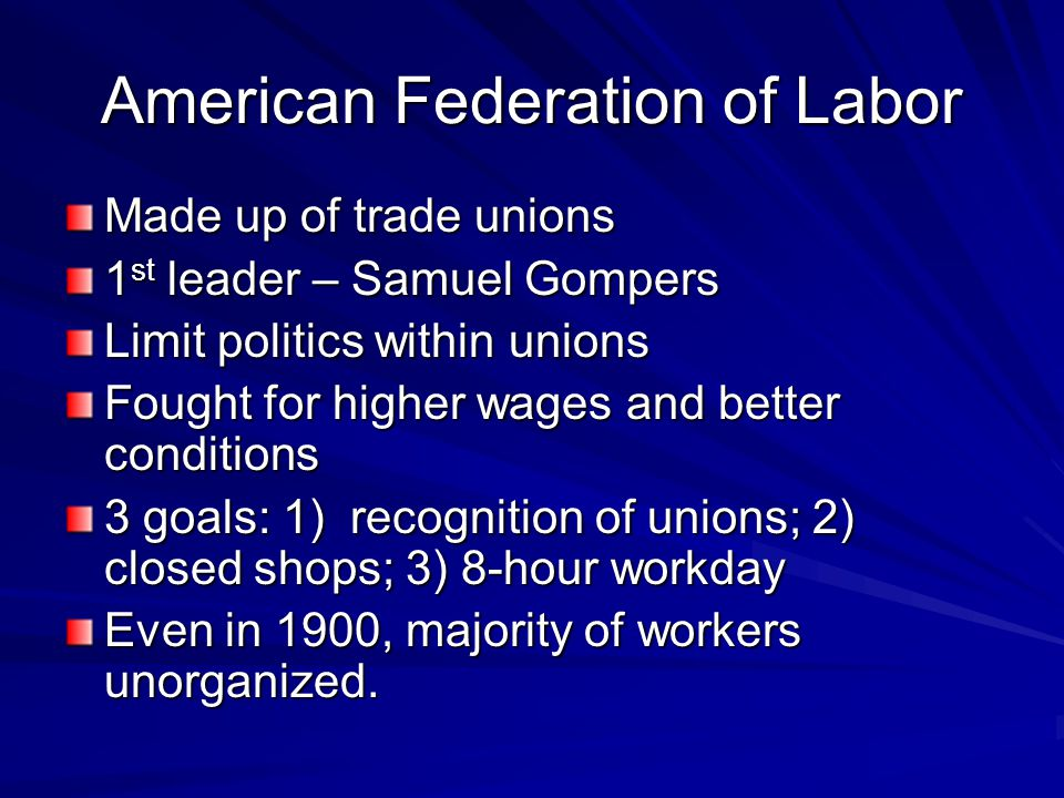 American Federation of Labor Made up of trade unions 1 st leader – Samuel Gompers Limit politics within unions Fought for higher wages and better cond