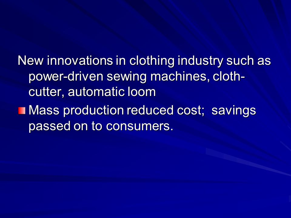 New innovations in clothing industry such as power-driven sewing machines, cloth- cutter, automatic loom Mass production reduced cost; savings passed