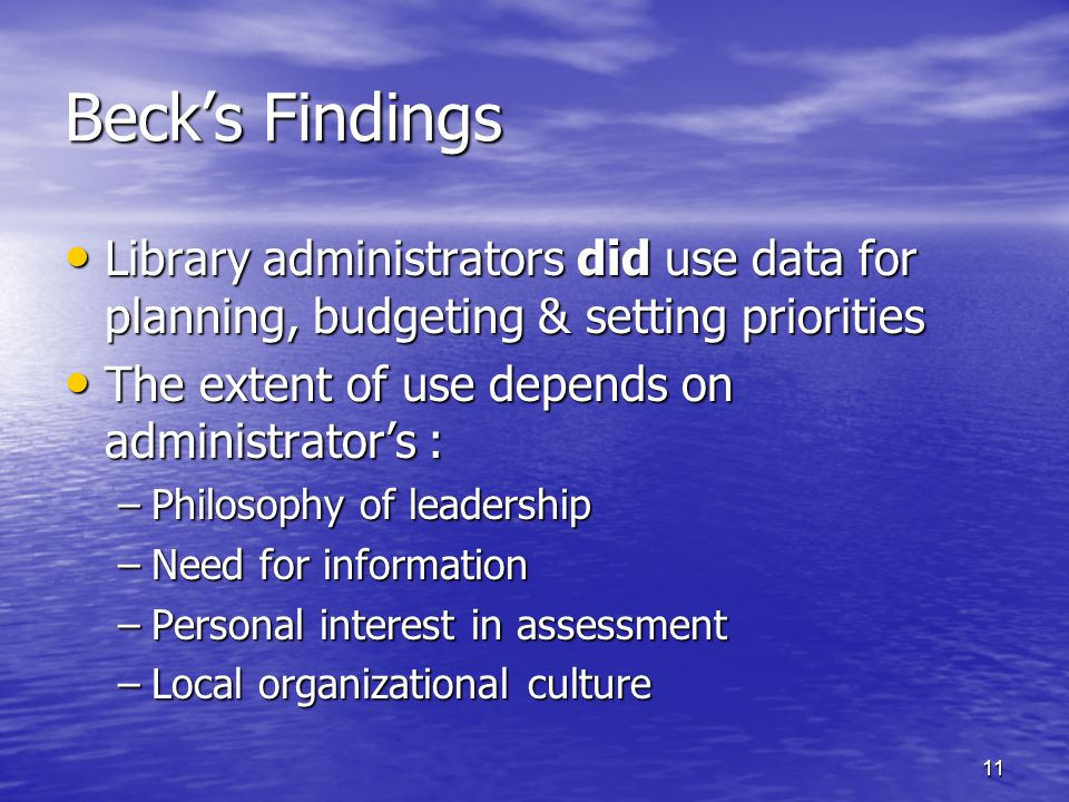 11 Beck's Findings Library administrators did use data for planning, budgeting & setting priorities Library administrators did use data for planning, budgeting & setting priorities The extent of use depends on administrator's : The extent of use depends on administrator's : –Philosophy of leadership –Need for information –Personal interest in assessment –Local organizational culture