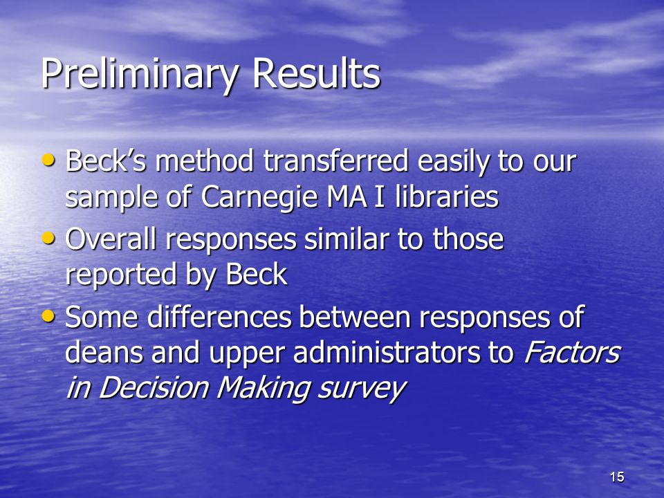 15 Preliminary Results Beck's method transferred easily to our sample of Carnegie MA I libraries Beck's method transferred easily to our sample of Carnegie MA I libraries Overall responses similar to those reported by Beck Overall responses similar to those reported by Beck Some differences between responses of deans and upper administrators to Factors in Decision Making survey Some differences between responses of deans and upper administrators to Factors in Decision Making survey