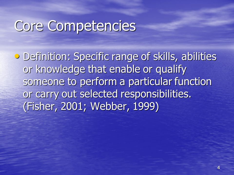 4 Core Competencies Definition: Specific range of skills, abilities or knowledge that enable or qualify someone to perform a particular function or carry out selected responsibilities.
