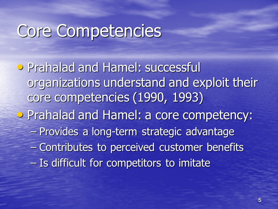 5 Core Competencies Prahalad and Hamel: successful organizations understand and exploit their core competencies (1990, 1993) Prahalad and Hamel: successful organizations understand and exploit their core competencies (1990, 1993) Prahalad and Hamel: a core competency: Prahalad and Hamel: a core competency: –Provides a long-term strategic advantage –Contributes to perceived customer benefits –Is difficult for competitors to imitate
