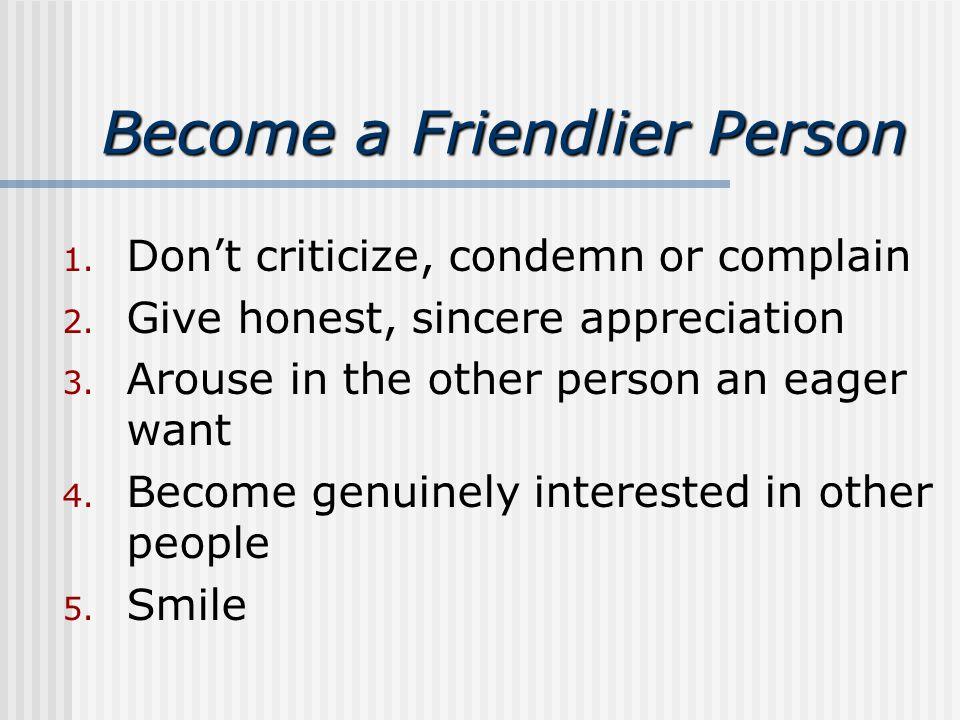Become a Friendlier Person 1. Don't criticize, condemn or complain 2.