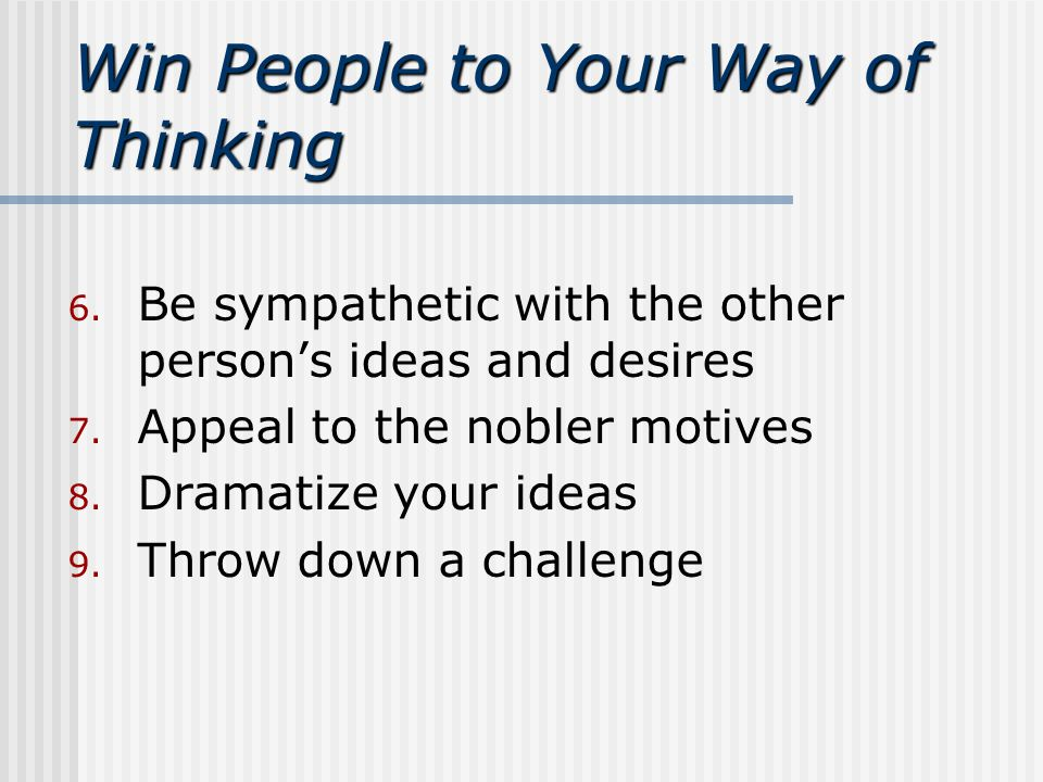 Win People to Your Way of Thinking 6. Be sympathetic with the other person's ideas and desires 7.