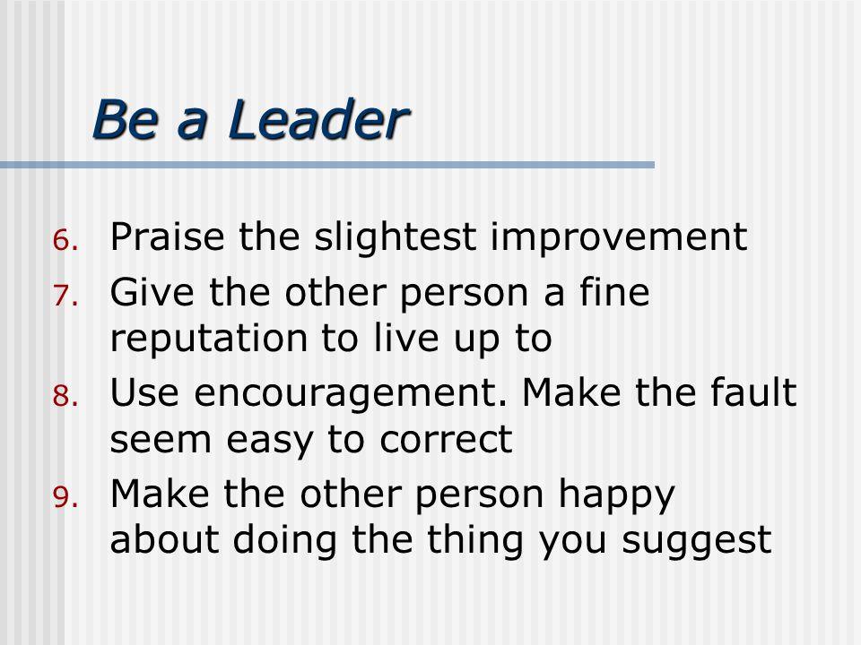 Be a Leader 6. Praise the slightest improvement 7.