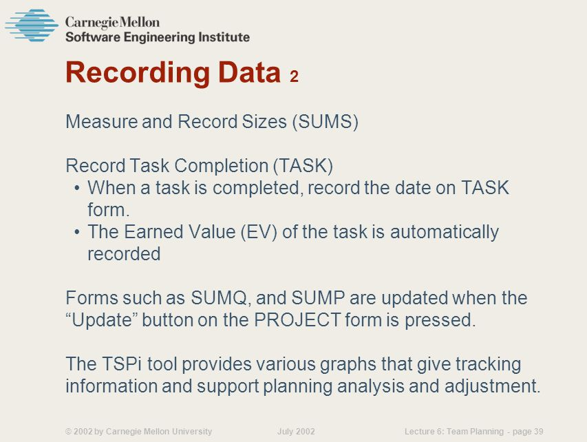 © 2002 by Carnegie Mellon University July 2002 Lecture 6: Team Planning - page 39 Recording Data 2 Measure and Record Sizes (SUMS) Record Task Completion (TASK) When a task is completed, record the date on TASK form.