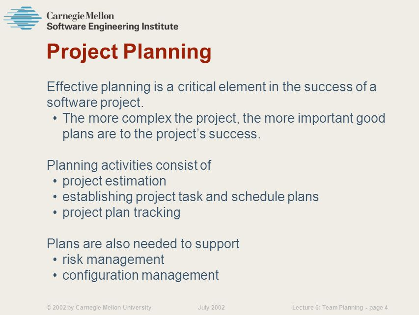 © 2002 by Carnegie Mellon University July 2002 Lecture 6: Team Planning - page 4 Project Planning Effective planning is a critical element in the success of a software project.