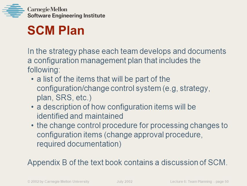 © 2002 by Carnegie Mellon University July 2002 Lecture 6: Team Planning - page 50 SCM Plan In the strategy phase each team develops and documents a configuration management plan that includes the following: a list of the items that will be part of the configuration/change control system (e.g, strategy, plan, SRS, etc.) a description of how configuration items will be identified and maintained the change control procedure for processing changes to configuration items (change approval procedure, required documentation) Appendix B of the text book contains a discussion of SCM.