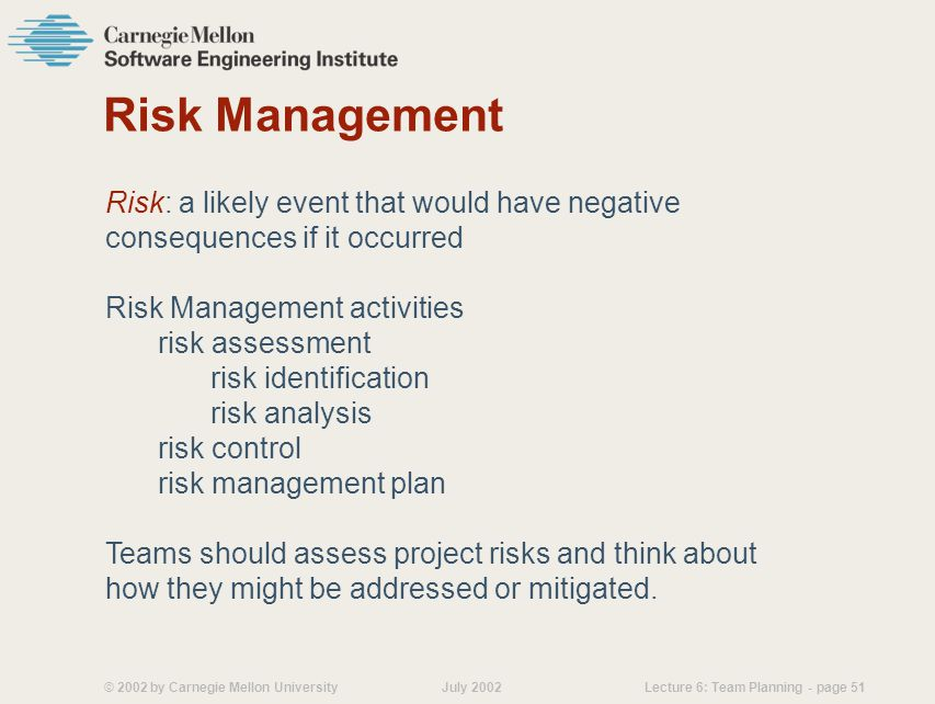 © 2002 by Carnegie Mellon University July 2002 Lecture 6: Team Planning - page 51 Risk Management Risk: a likely event that would have negative consequences if it occurred Risk Management activities risk assessment risk identification risk analysis risk control risk management plan Teams should assess project risks and think about how they might be addressed or mitigated.