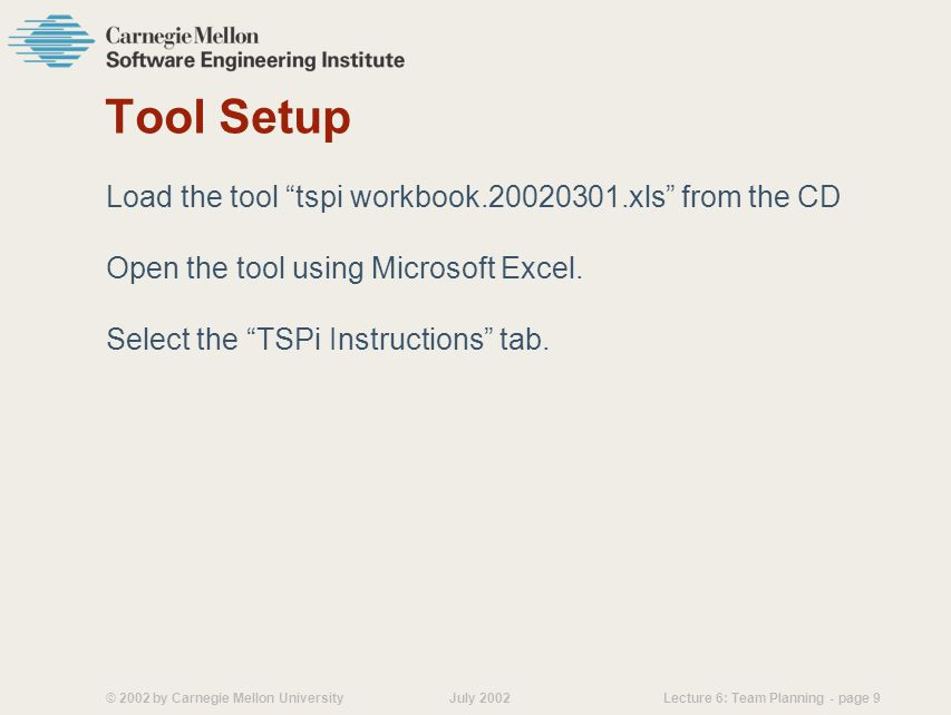 © 2002 by Carnegie Mellon University July 2002 Lecture 6: Team Planning - page 9 Tool Setup Load the tool tspi workbook.20020301.xls from the CD Open the tool using Microsoft Excel.