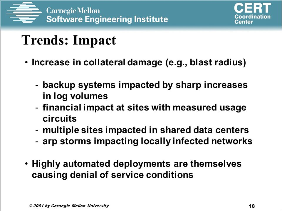 © 2001 by Carnegie Mellon University 18 Trends: Impact Increase in collateral damage (e.g., blast radius) -backup systems impacted by sharp increases in log volumes -financial impact at sites with measured usage circuits -multiple sites impacted in shared data centers -arp storms impacting locally infected networks Highly automated deployments are themselves causing denial of service conditions