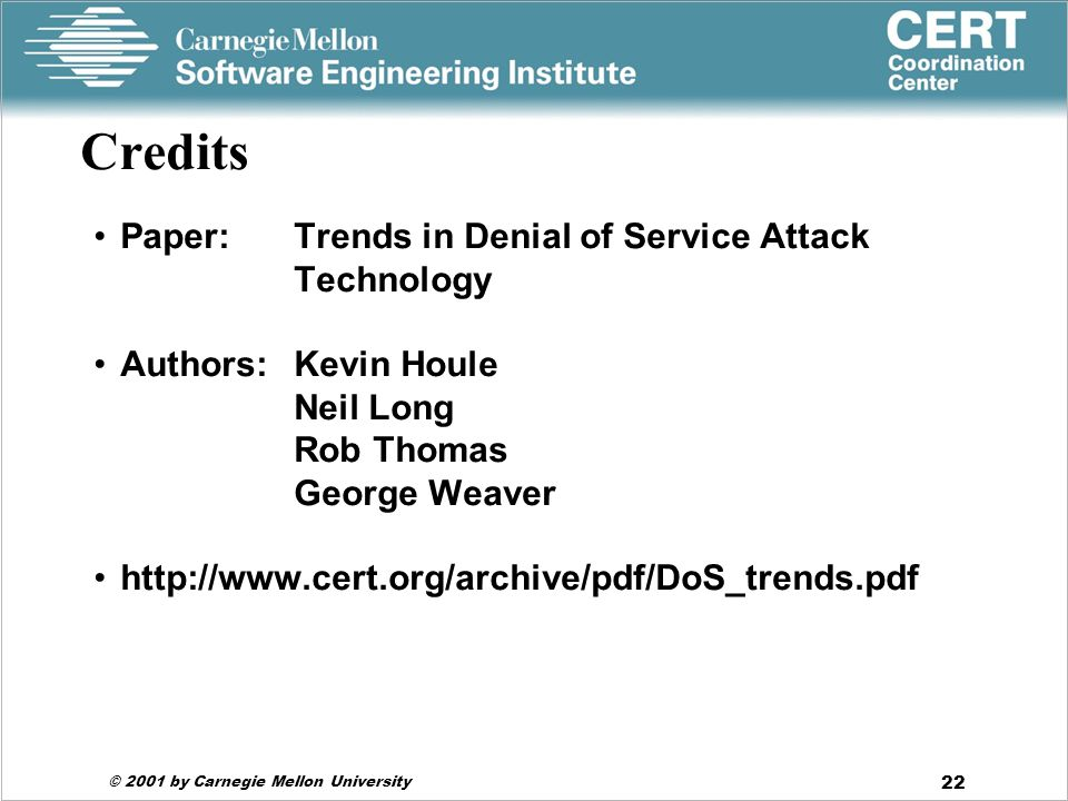 © 2001 by Carnegie Mellon University 22 Credits Paper:Trends in Denial of Service Attack Technology Authors: Kevin Houle Neil Long Rob Thomas George Weaver http://www.cert.org/archive/pdf/DoS_trends.pdf