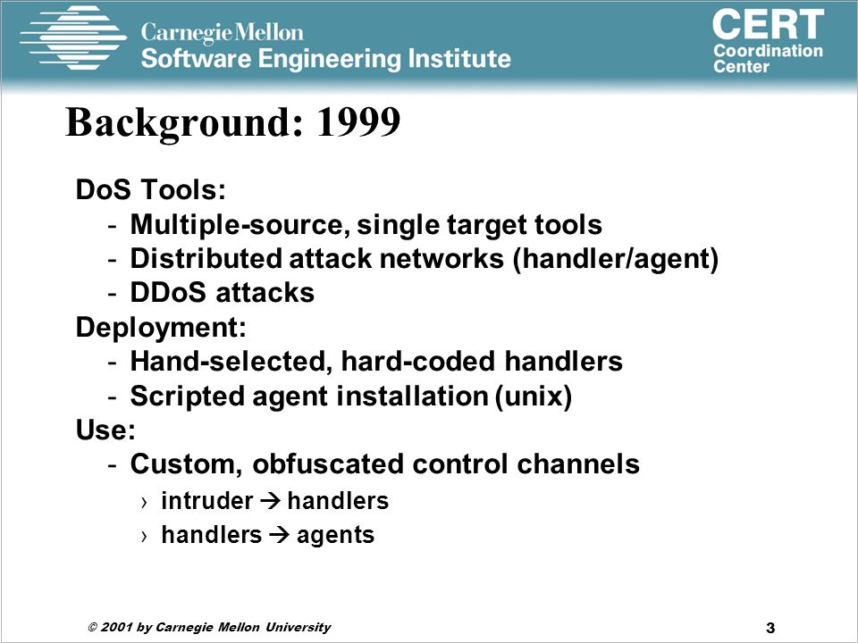 © 2001 by Carnegie Mellon University 3 Background: 1999 DoS Tools: -Multiple-source, single target tools -Distributed attack networks (handler/agent) -DDoS attacks Deployment: -Hand-selected, hard-coded handlers -Scripted agent installation (unix) Use: -Custom, obfuscated control channels ›intruder  handlers ›handlers  agents