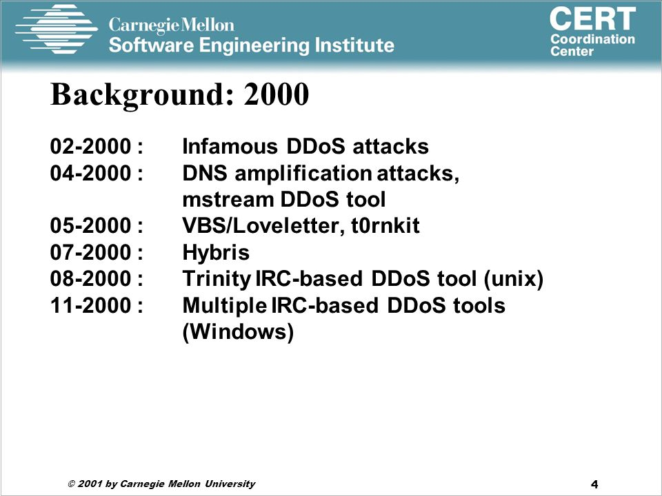© 2001 by Carnegie Mellon University 4 Background: 2000 02-2000 : Infamous DDoS attacks 04-2000 : DNS amplification attacks, mstream DDoS tool 05-2000 : VBS/Loveletter, t0rnkit 07-2000 : Hybris 08-2000 : Trinity IRC-based DDoS tool (unix) 11-2000 :Multiple IRC-based DDoS tools (Windows)