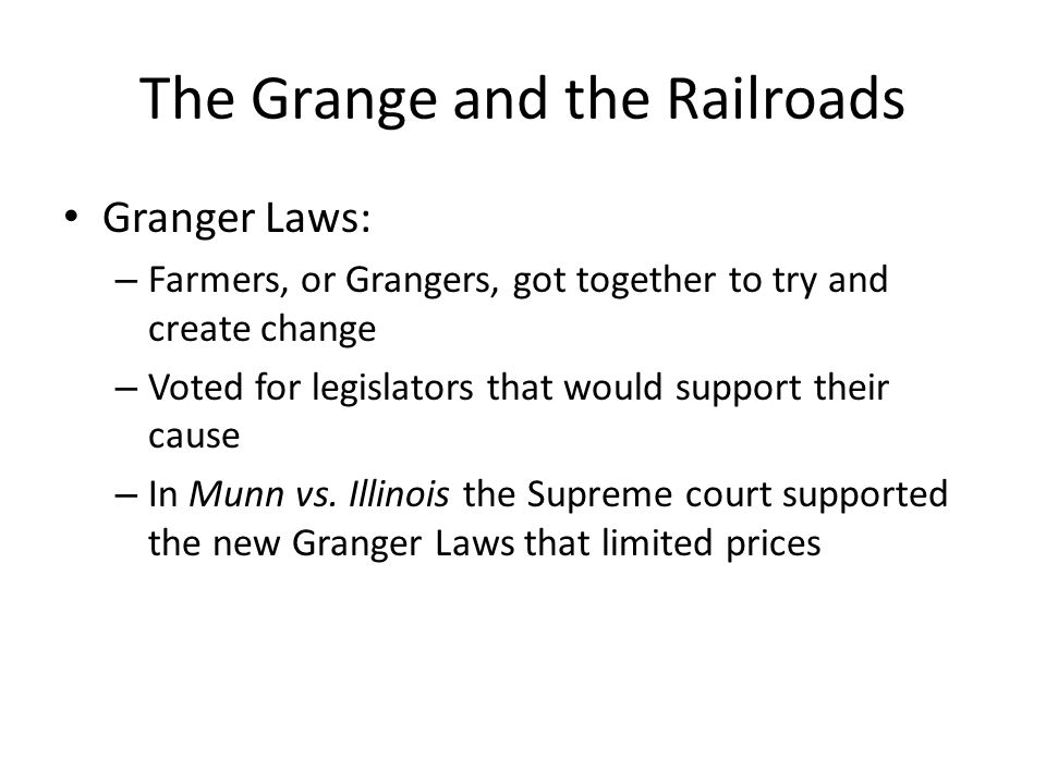 The Grange and the Railroads The Interstate Commerce Act: – At first, Supreme Court said Federal Government could not regulate trade from state to state – So Congress acted: Created Interstate Commerce Act Allowed Fed to control trade by railroad through the states – Unfortunately, the act was not well enforced