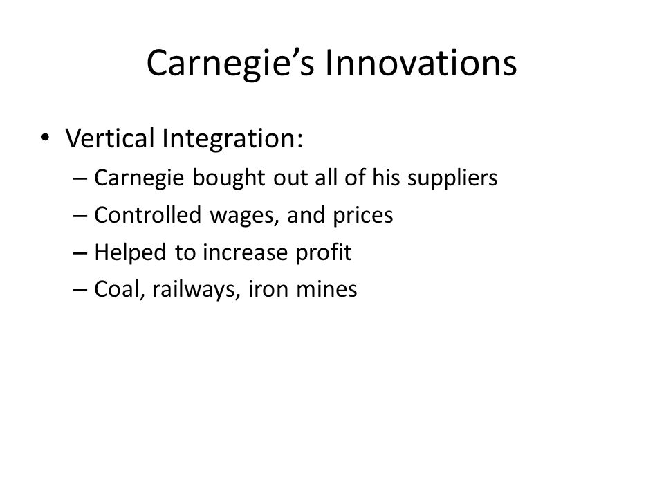 Carnegie's Innovations Horizontal Integration: – Carnegie also tried to buy out his competition – Those he didn't buy, he forced out of business Lowered prices enough that competitors couldn't make it – Once competition was limited, his profits increased dramatically