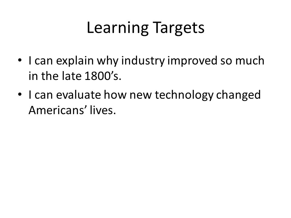 Learning Targets I can explain why industry improved so much in the late 1800's. I can evaluate how new technology changed Americans' lives.