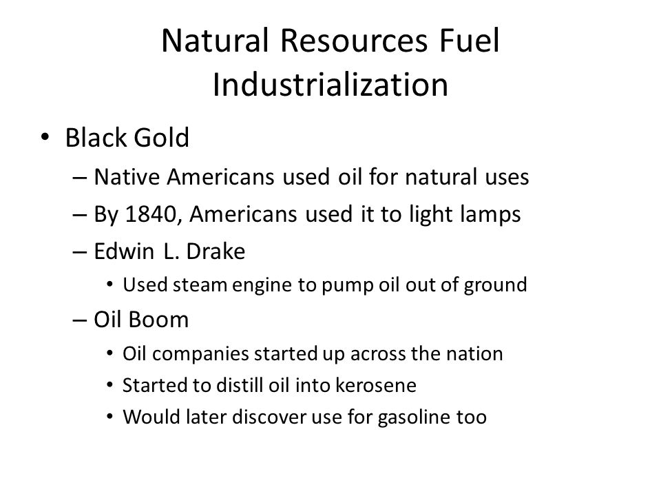 Natural Resources Fuel Industrialization Black Gold – Native Americans used oil for natural uses – By 1840, Americans used it to light lamps – Edwin L