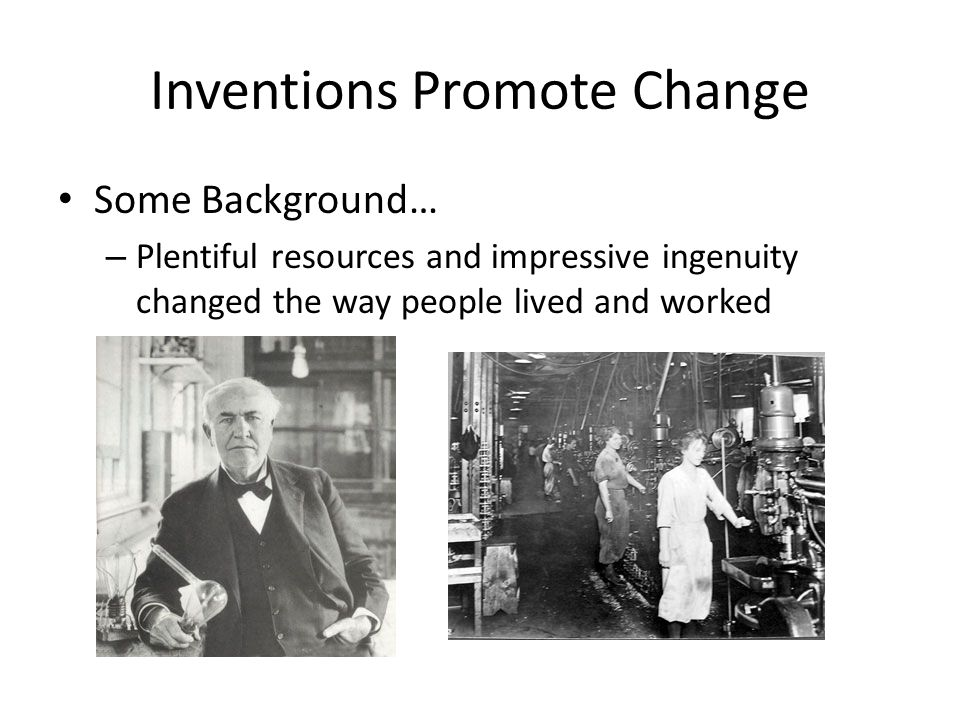 Inventions Promote Change The Power of Electricity: – Thomas Edison (1876): Perfected incandescent light bulb Created system that distributed electricity across city – By 1890, electricity powered most businesses Could locate wherever they wanted Allowed business to grow tremendously