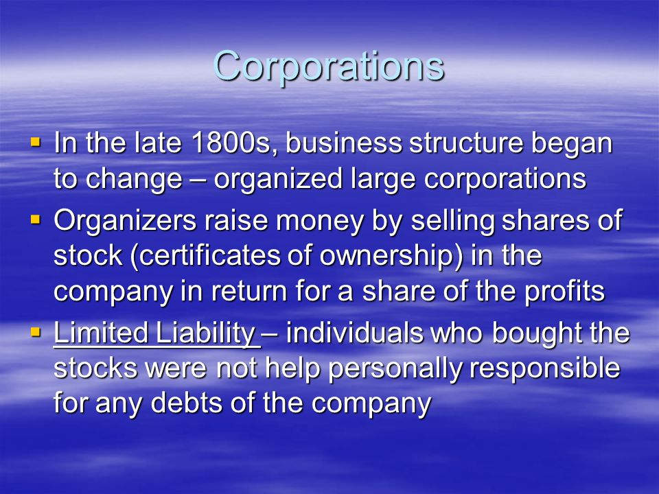 Corporations  In the late 1800s, business structure began to change – organized large corporations  Organizers raise money by selling shares of stock (certificates of ownership) in the company in return for a share of the profits  Limited Liability – individuals who bought the stocks were not help personally responsible for any debts of the company