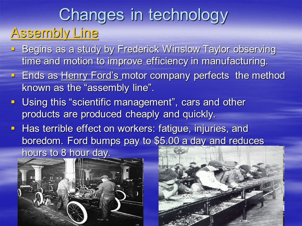 Changes in technology Assembly Line  Begins as a study by Frederick Winslow Taylor observing time and motion to improve efficiency in manufacturing.