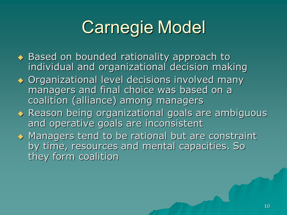 10 Carnegie Model  Based on bounded rationality approach to individual and organizational decision making  Organizational level decisions involved many managers and final choice was based on a coalition (alliance) among managers  Reason being organizational goals are ambiguous and operative goals are inconsistent  Managers tend to be rational but are constraint by time, resources and mental capacities.
